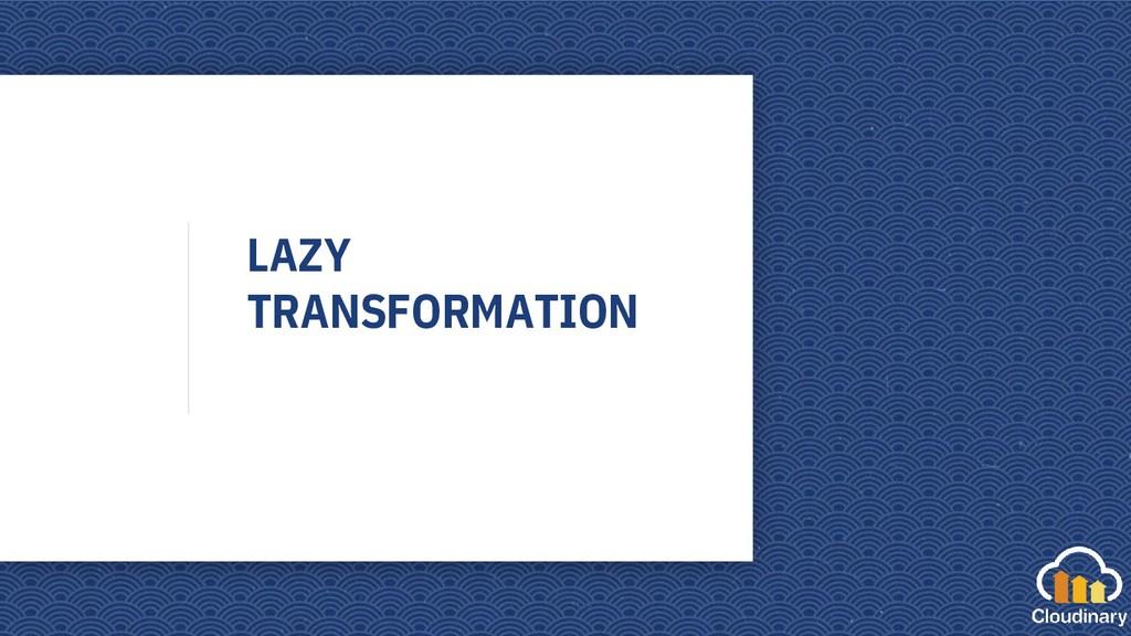 LAZY TRANSFORMATION