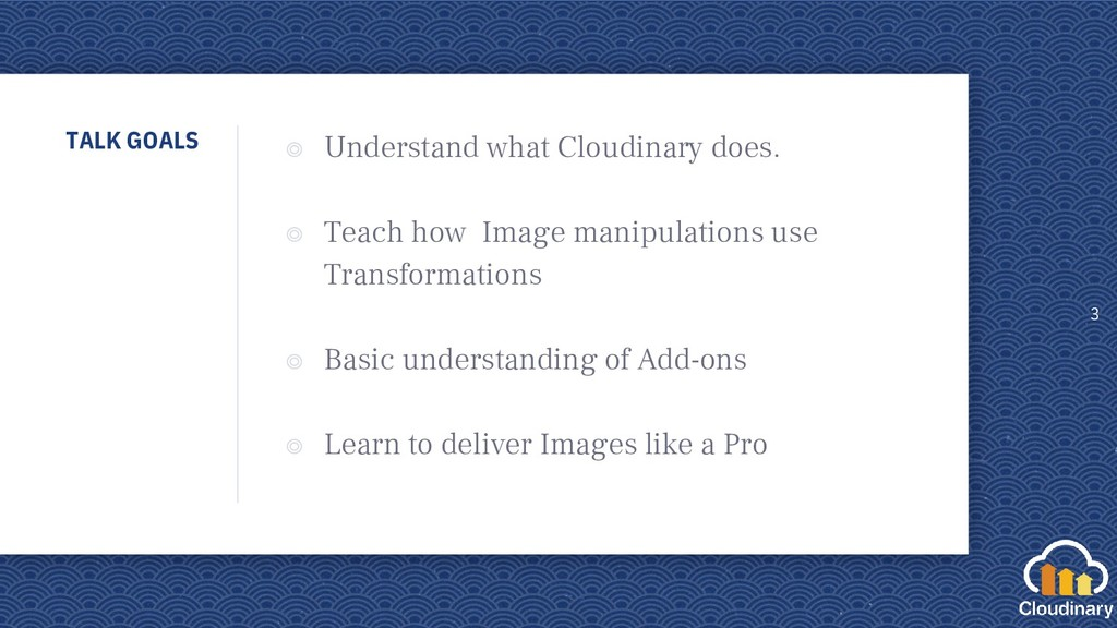 TALK GOALS ◎ Understand what Cloudinary does. ◎...