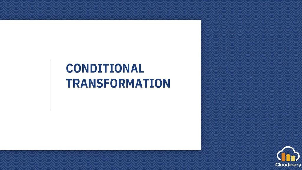 CONDITIONAL TRANSFORMATION