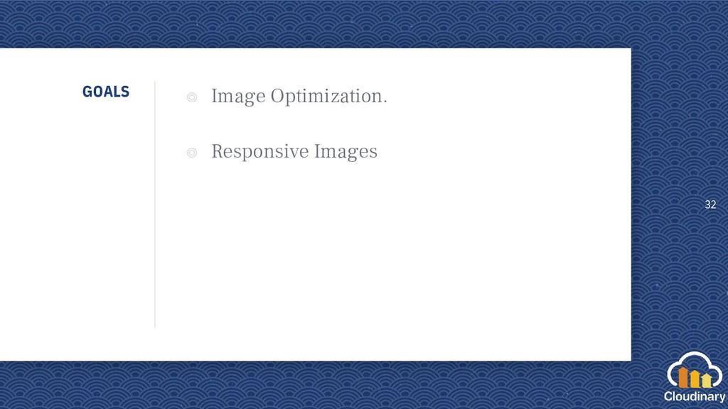 GOALS ◎ Image Optimization. ◎ Responsive Images...