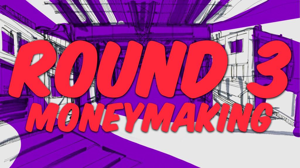 ROUND 3 MONEYMAKING