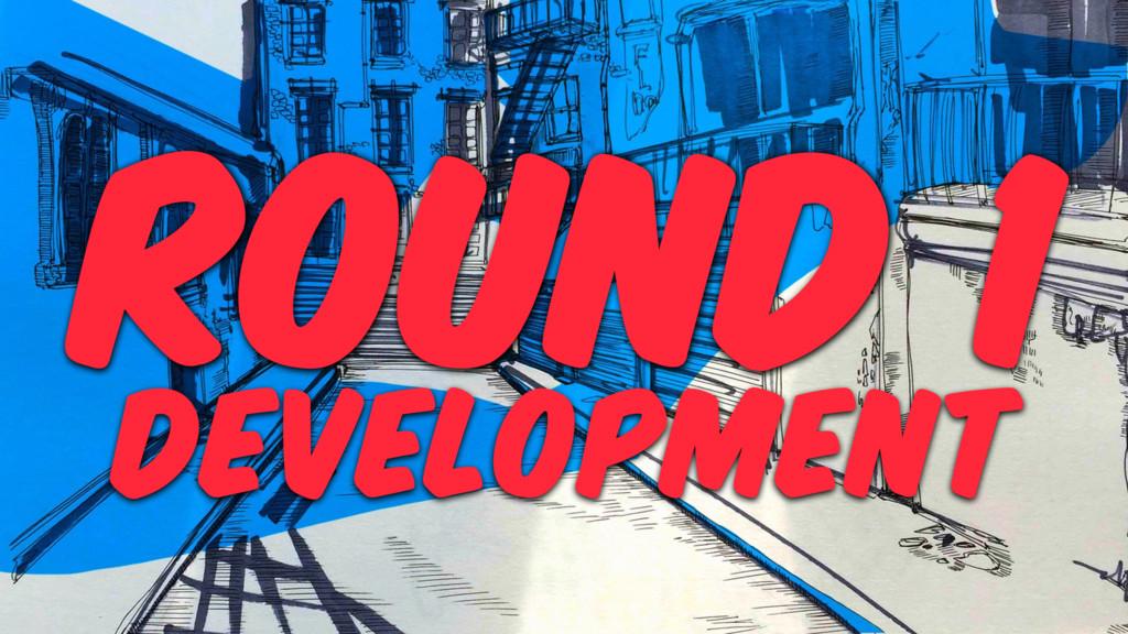 ROUND 1 DEVELOPMENT