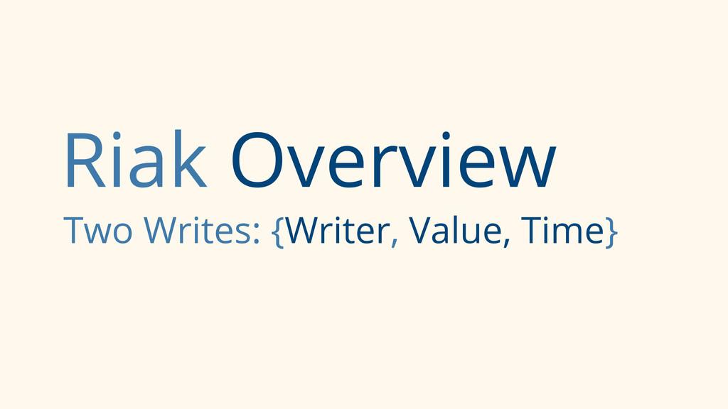 Riak Overview Two Writes: {Writer, Value, Time}