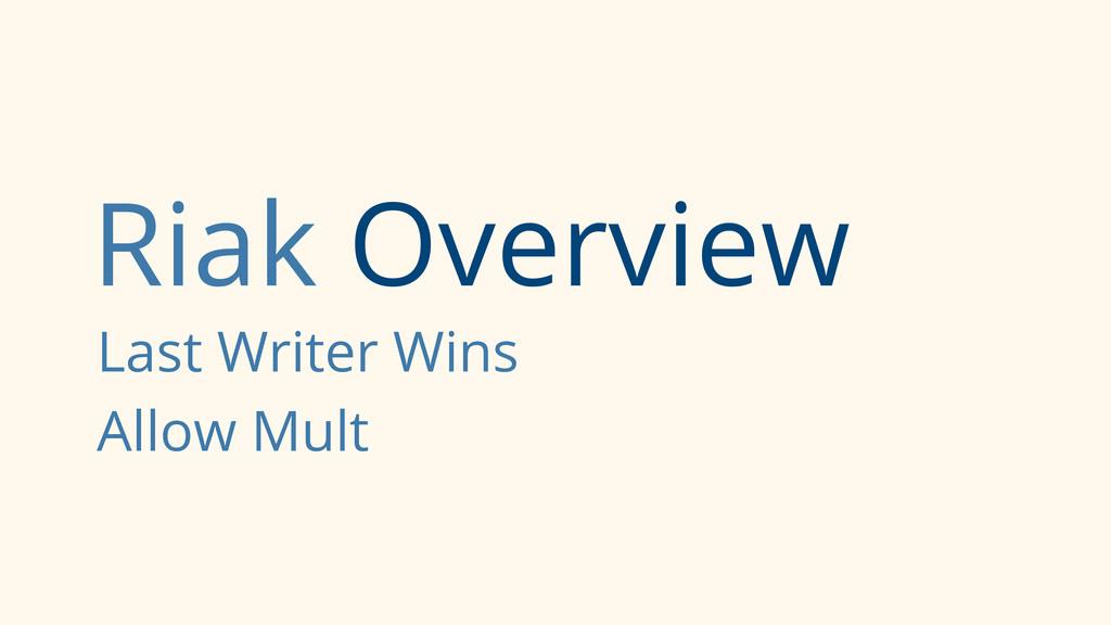 Riak Overview Last Writer Wins Allow Mult