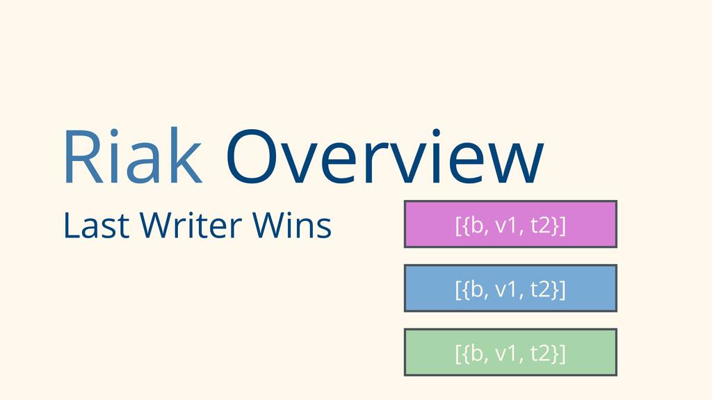 Riak Overview Last Writer Wins [{b, v1, t2}] [{...