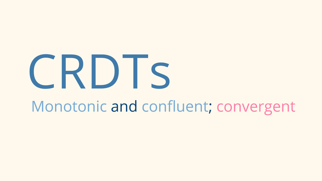 CRDTs Monotonic and confluent; convergent