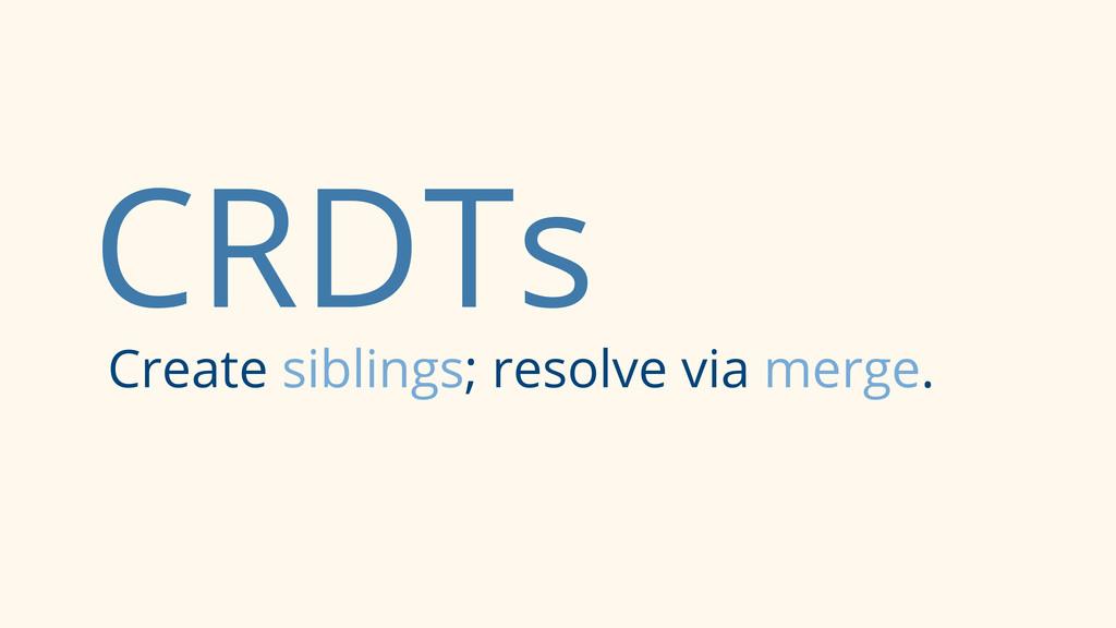 CRDTs Create siblings; resolve via merge.