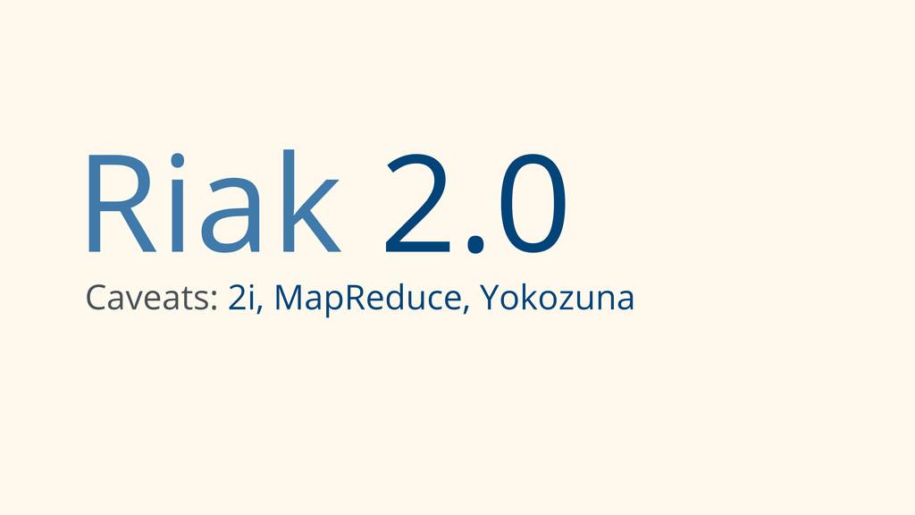 Riak 2.0 Caveats: 2i, MapReduce, Yokozuna