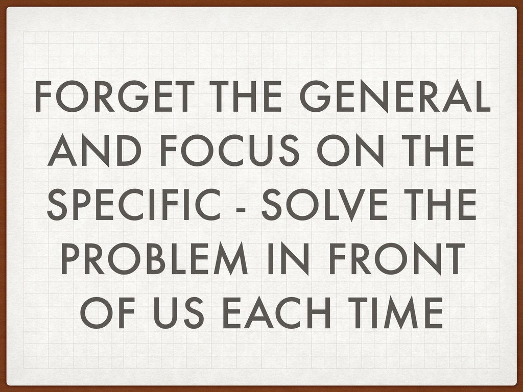 FORGET THE GENERAL AND FOCUS ON THE SPECIFIC - ...