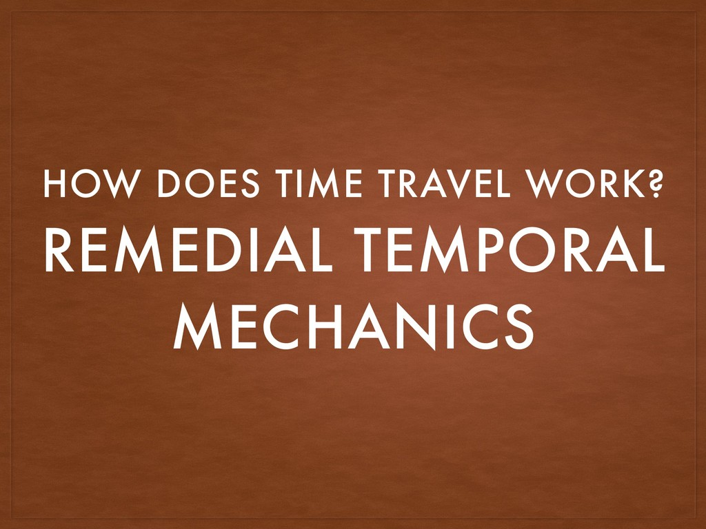 REMEDIAL TEMPORAL MECHANICS HOW DOES TIME TRAVE...