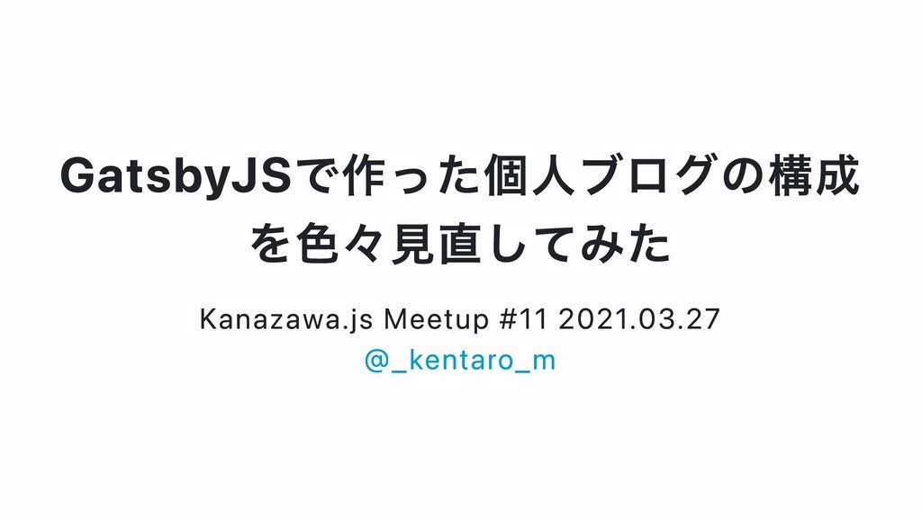 GatsbyJSで作った個⼈ブログの構成 を⾊々⾒直してみた Kanazawa.js Meet...