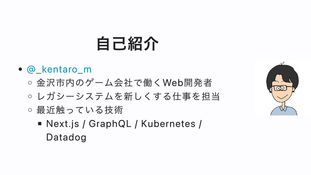 ⾃⼰紹介 @_kentaro_m ⾦沢市内のゲーム会社で働くWeb開発者 レガシーシステムを新...