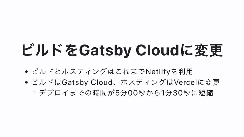 ビルドをGatsby Cloudに変更 ビルドとホスティングはこれまでNetlifyを利⽤ ビ...