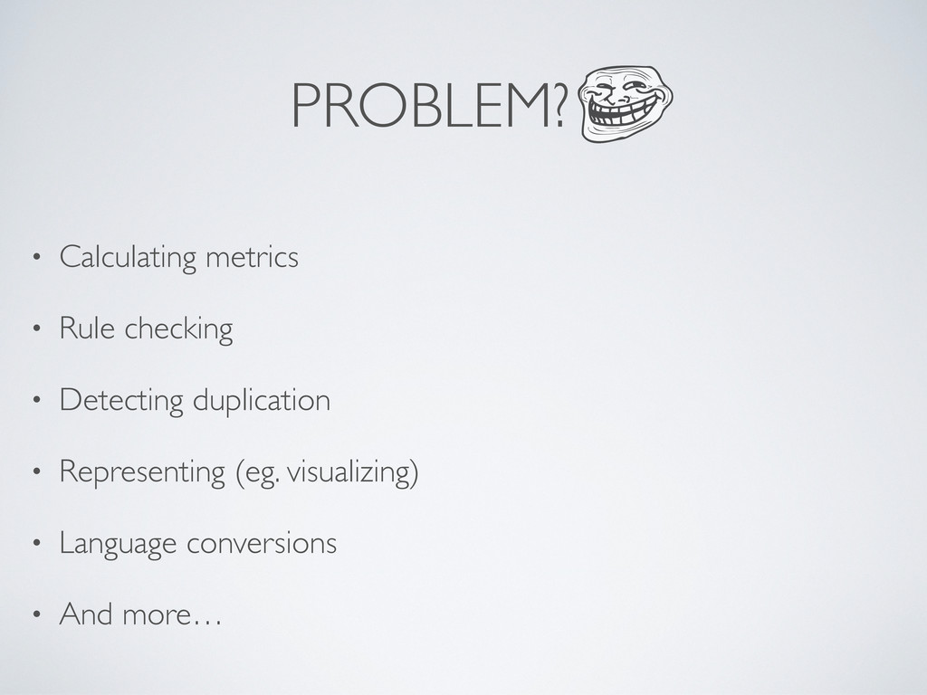 PROBLEM? • Calculating metrics • Rule checking ...
