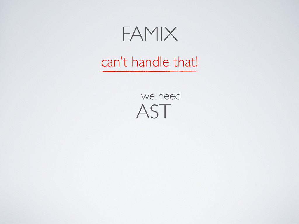 can't handle that! AST FAMIX we need