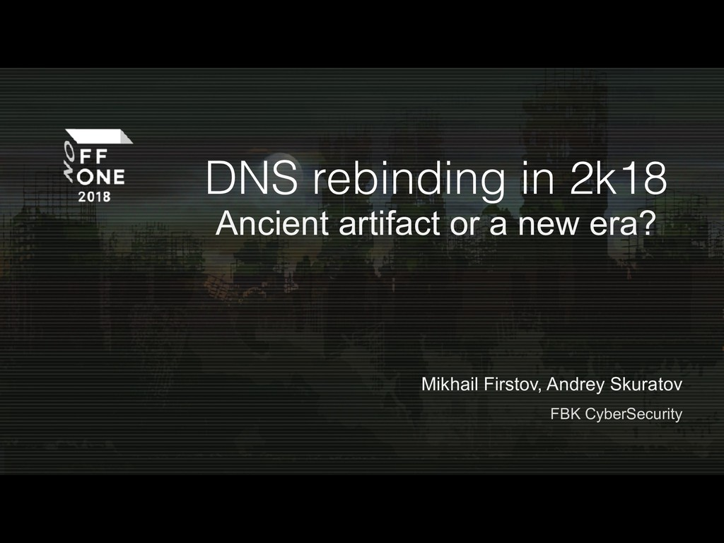 DNS rebinding in 2k18 Ancient artifact or a new...