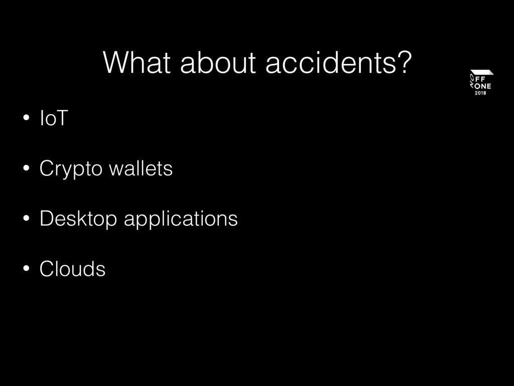 What about accidents? • IoT • Crypto wallets • ...