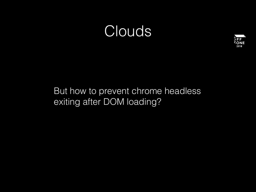 Clouds But how to prevent chrome headless exiti...