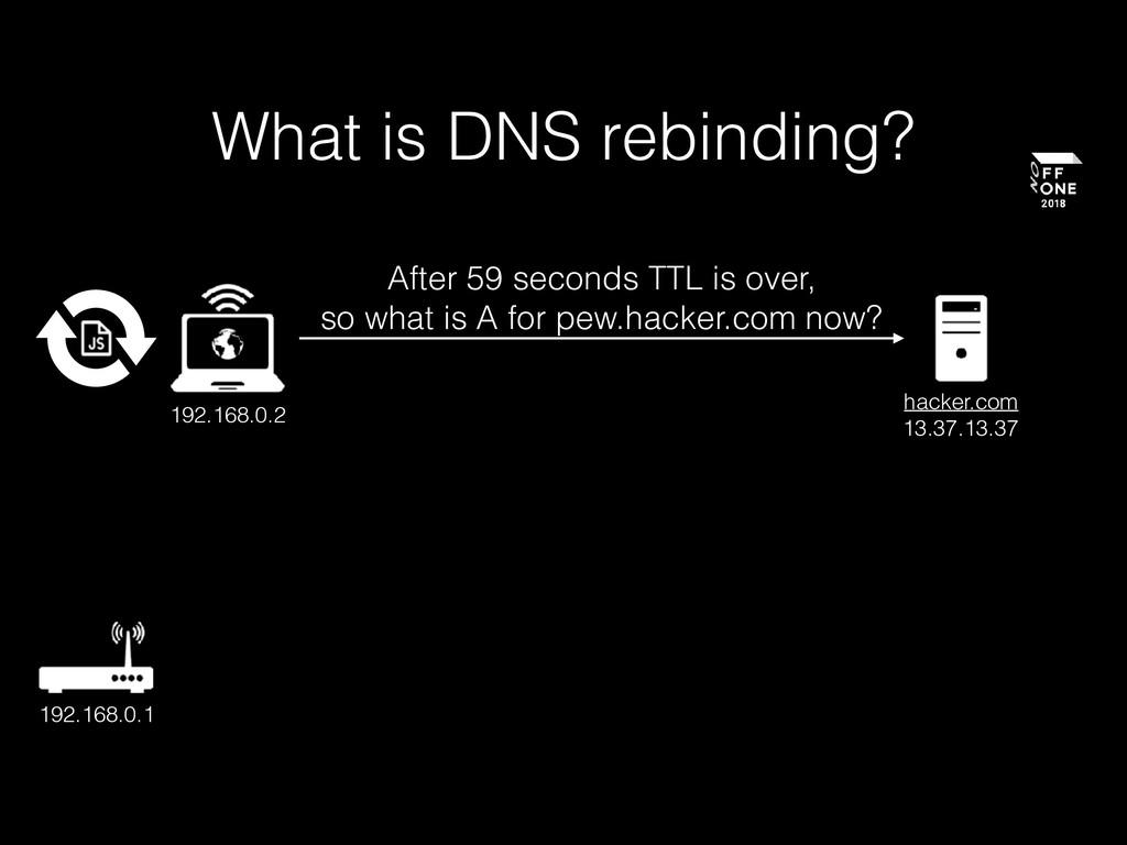 What is DNS rebinding? 192.168.0.2 hacker.com 1...