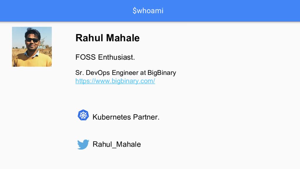 $whoami Rahul Mahale FOSS Enthusiast. Sr. DevOp...