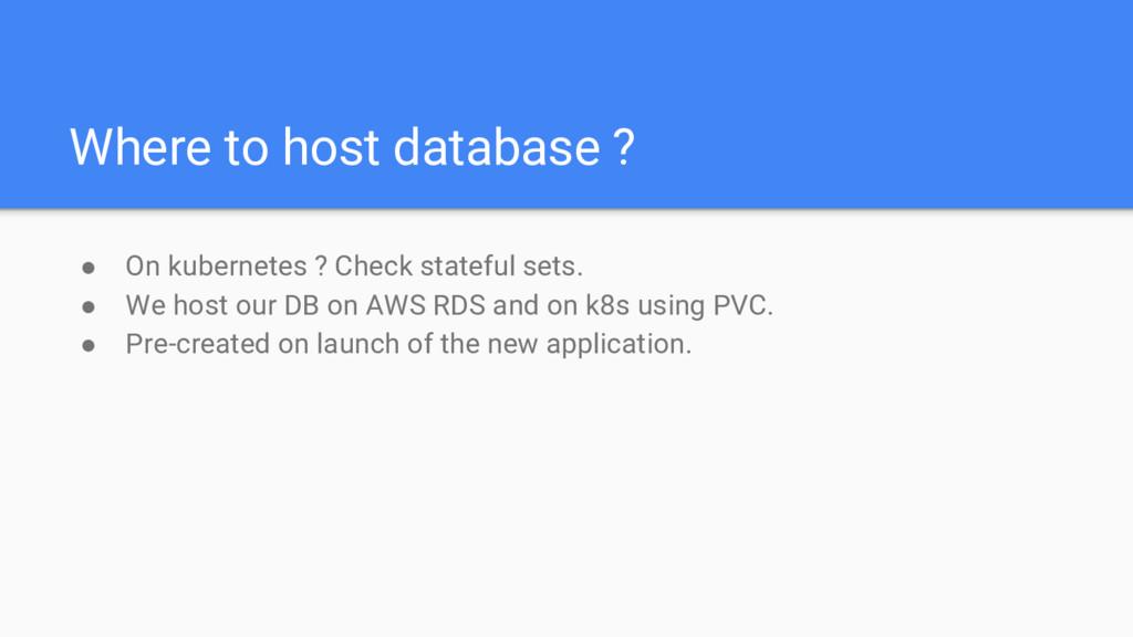 Where to host database ? ● On kubernetes ? Chec...