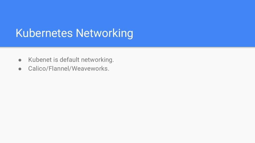 Kubernetes Networking ● Kubenet is default netw...