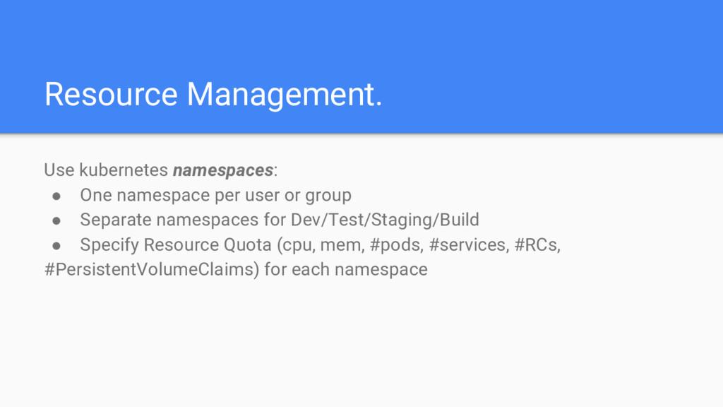 Resource Management. Use kubernetes namespaces:...