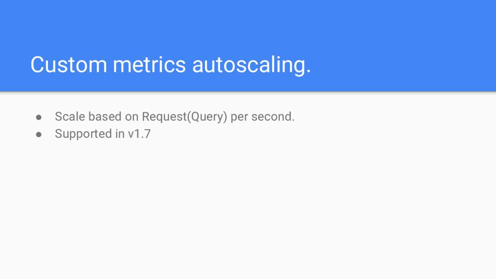 Custom metrics autoscaling. ● Scale based on Re...