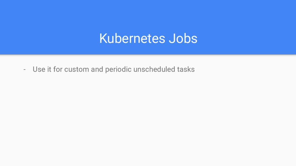 Kubernetes Jobs - Use it for custom and periodi...