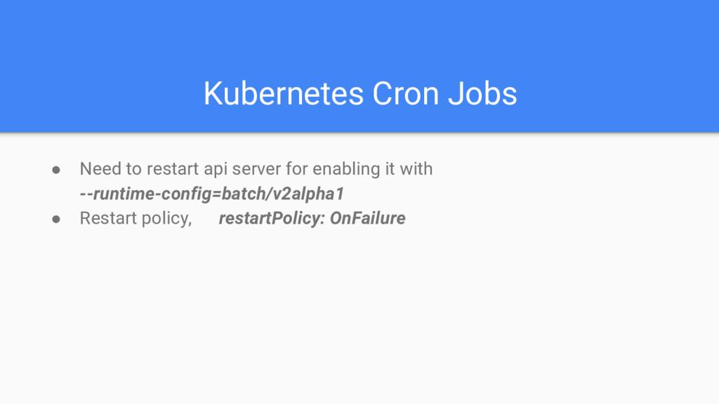 Kubernetes Cron Jobs ● Need to restart api serv...