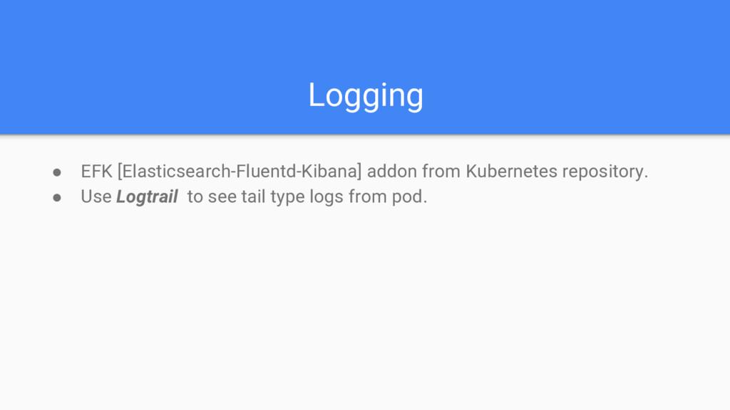 Logging ● EFK [Elasticsearch-Fluentd-Kibana] ad...