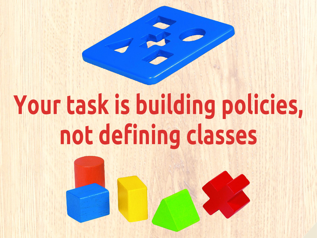 Your task is building policies, not defining cl...