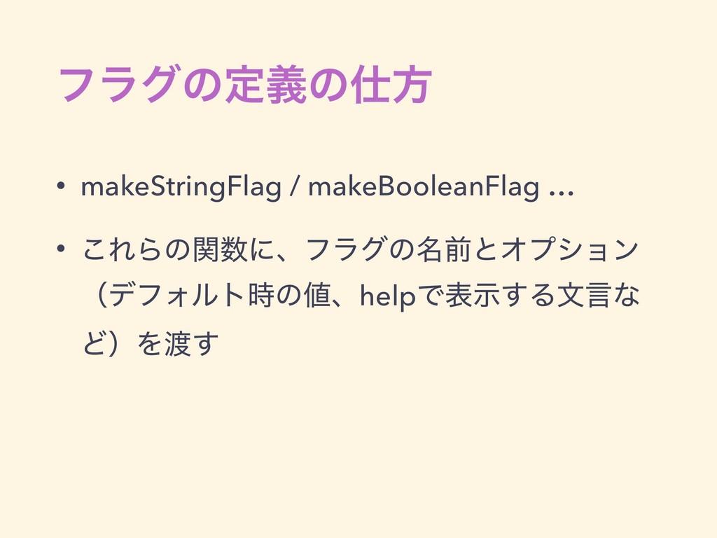 ϑϥάͷఆٛͷํ • makeStringFlag / makeBooleanFlag … ...