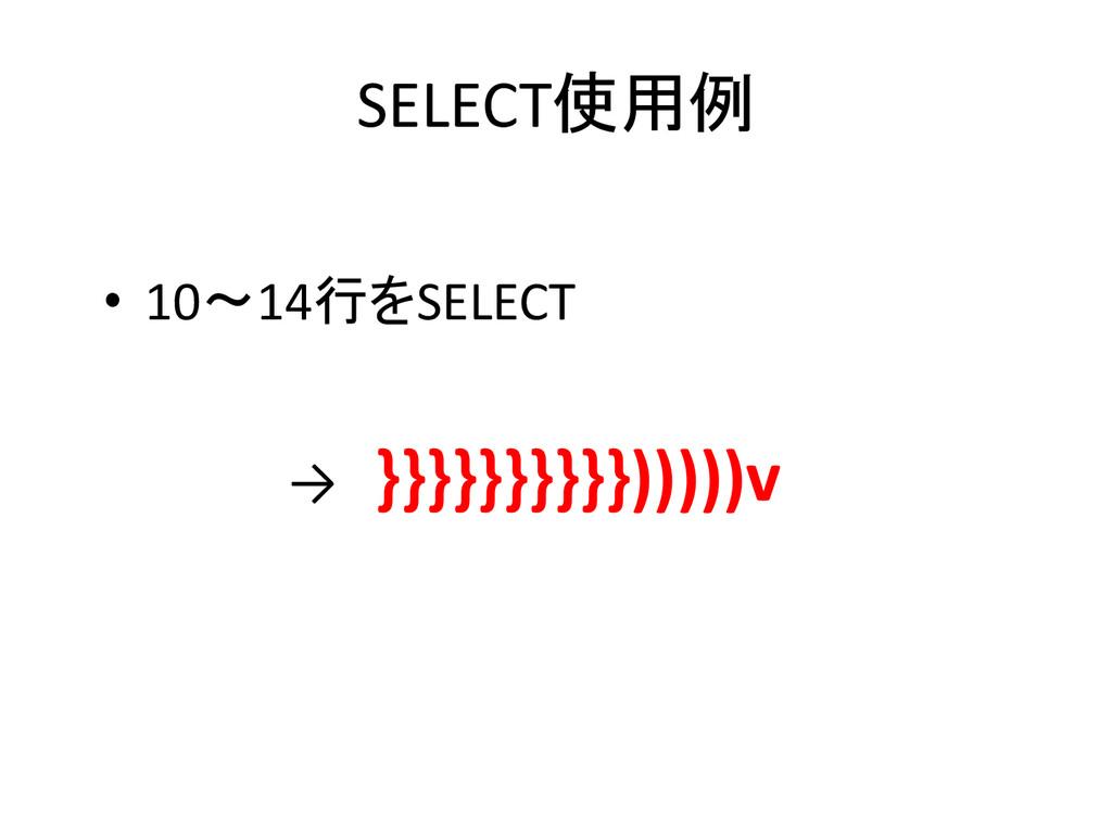 SELECT使用例 • 10~14行をSELECT → }}}}}}}}}})))))v