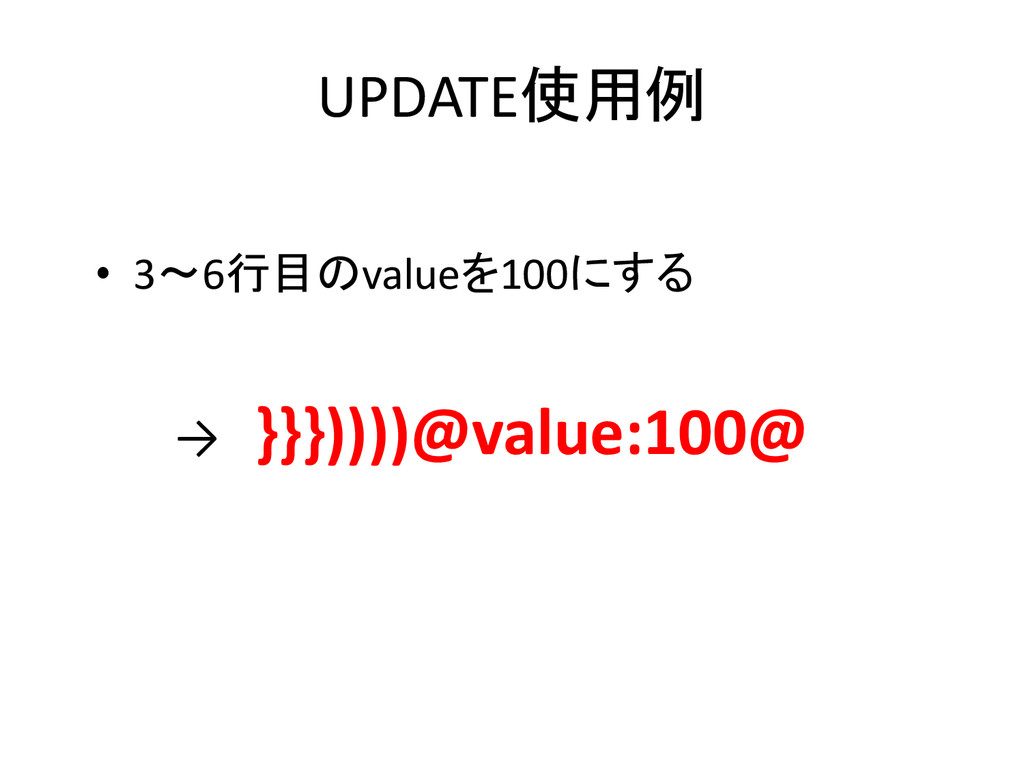 UPDATE使用例 • 3~6行目のvalueを100にする → }}}))))@value:...