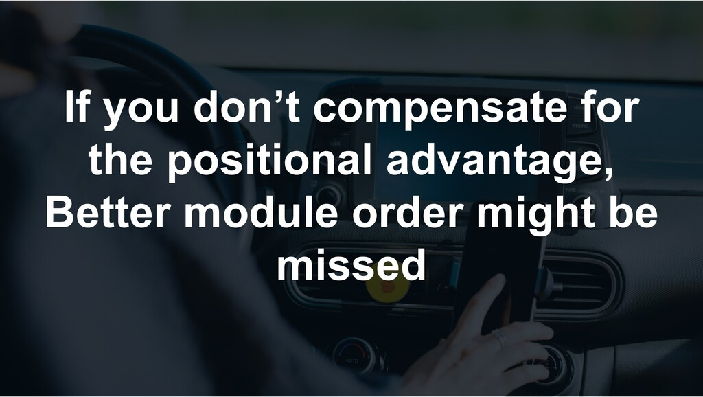If you don't compensate for the positional adva...