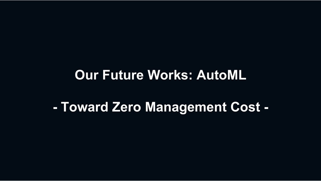Our Future Works: AutoML - Toward Zero Manageme...