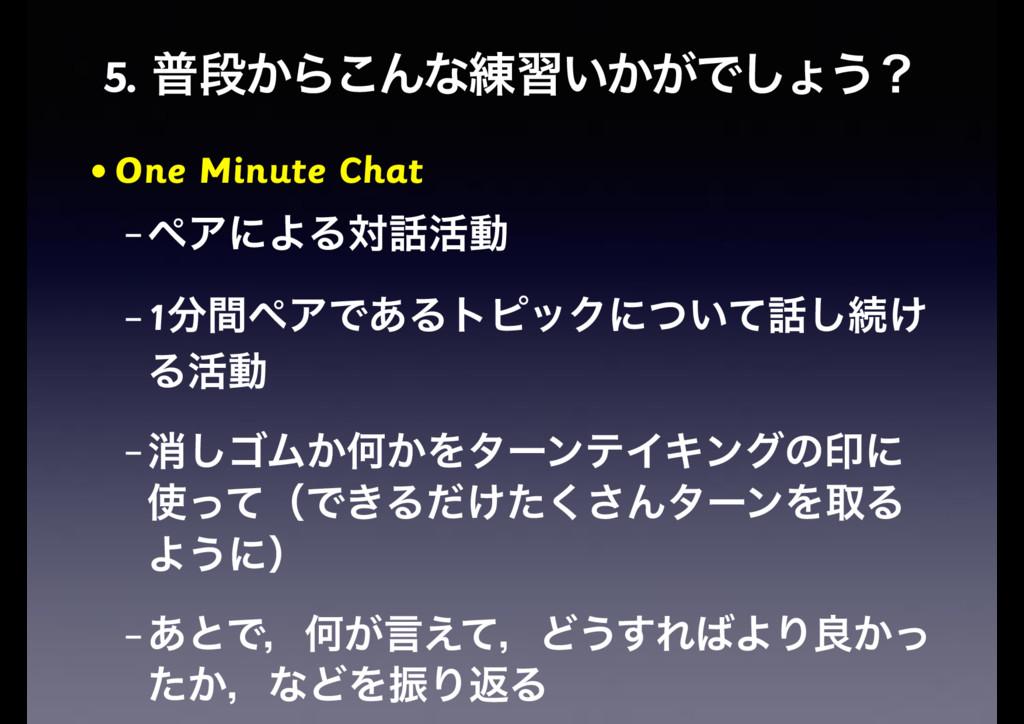 5. ීஈ͔Β͜Μͳ࿅श͍͔͕Ͱ͠ΐ͏ʁ • One Minute Chat – ϖΞʹΑΔର...
