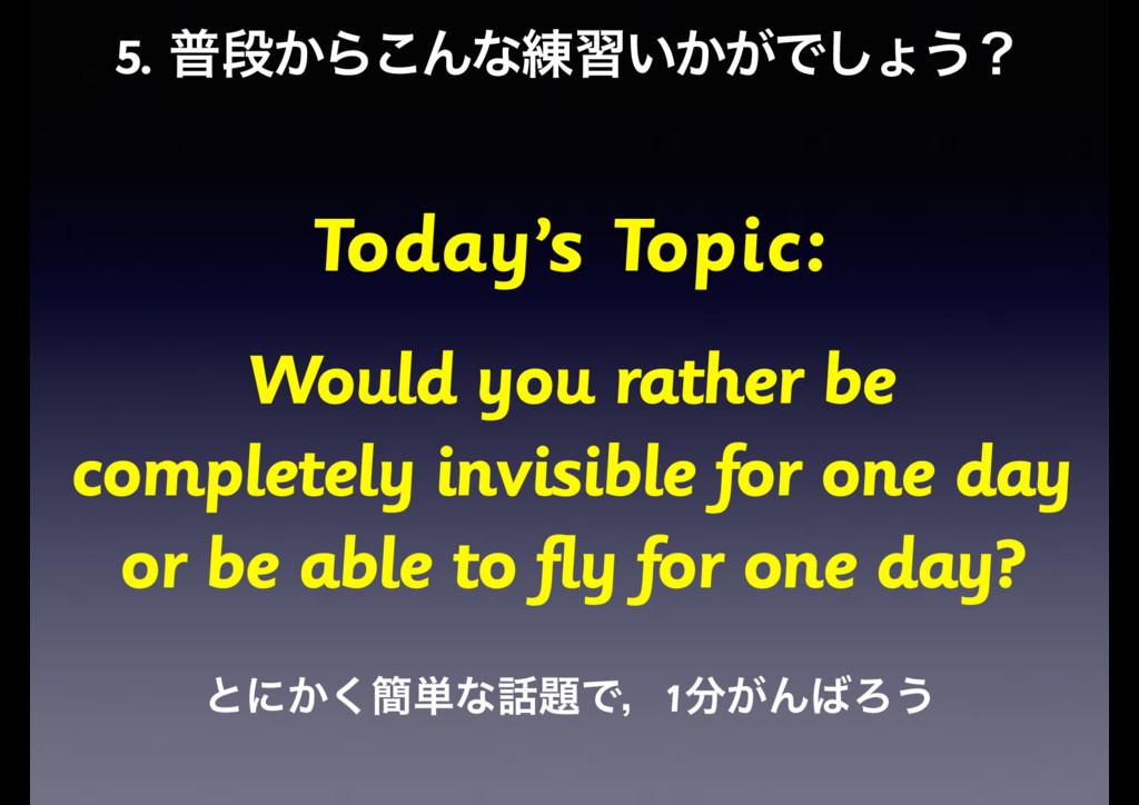 5. ීஈ͔Β͜Μͳ࿅श͍͔͕Ͱ͠ΐ͏ʁ Today's Topic: Would you r...