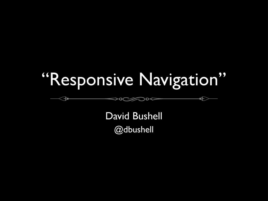 """Responsive Navigation"" David Bushell @dbushell"