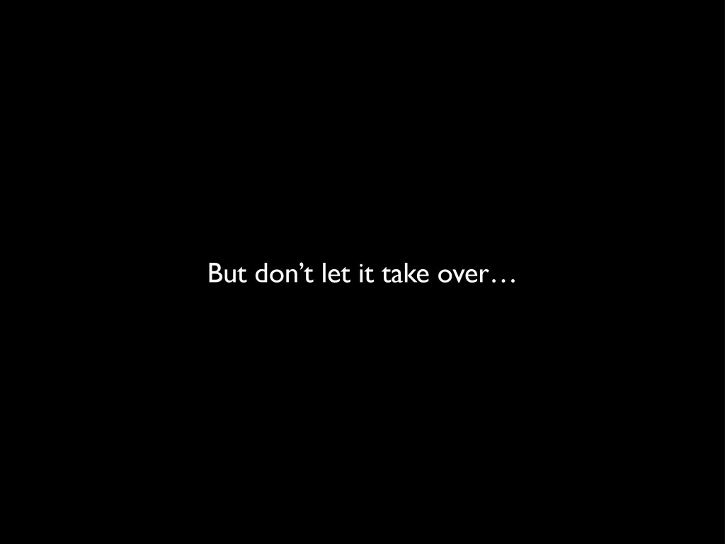 But don't let it take over…