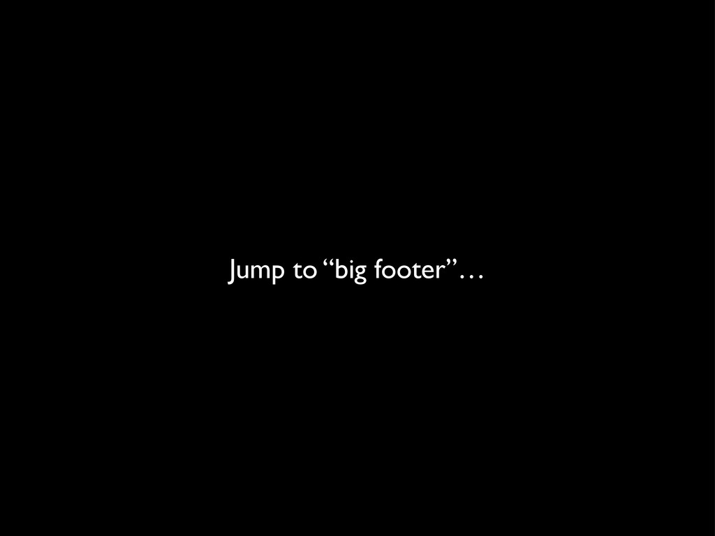 "Jump to ""big footer""…"