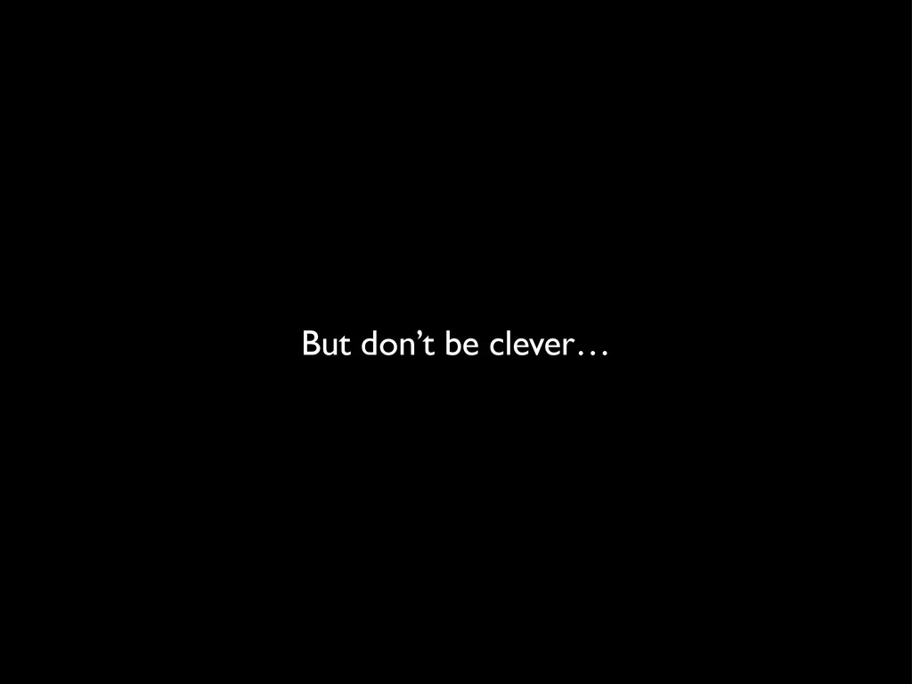 But don't be clever…
