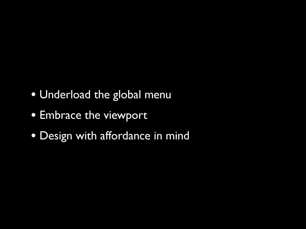 • Underload the global menu • Embrace the viewp...