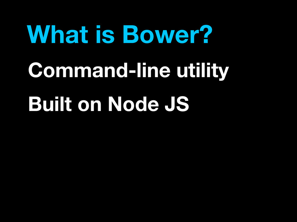 What is Bower? Command-line utility Built on No...