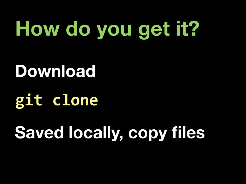 How do you get it? Download git  clone Saved lo...
