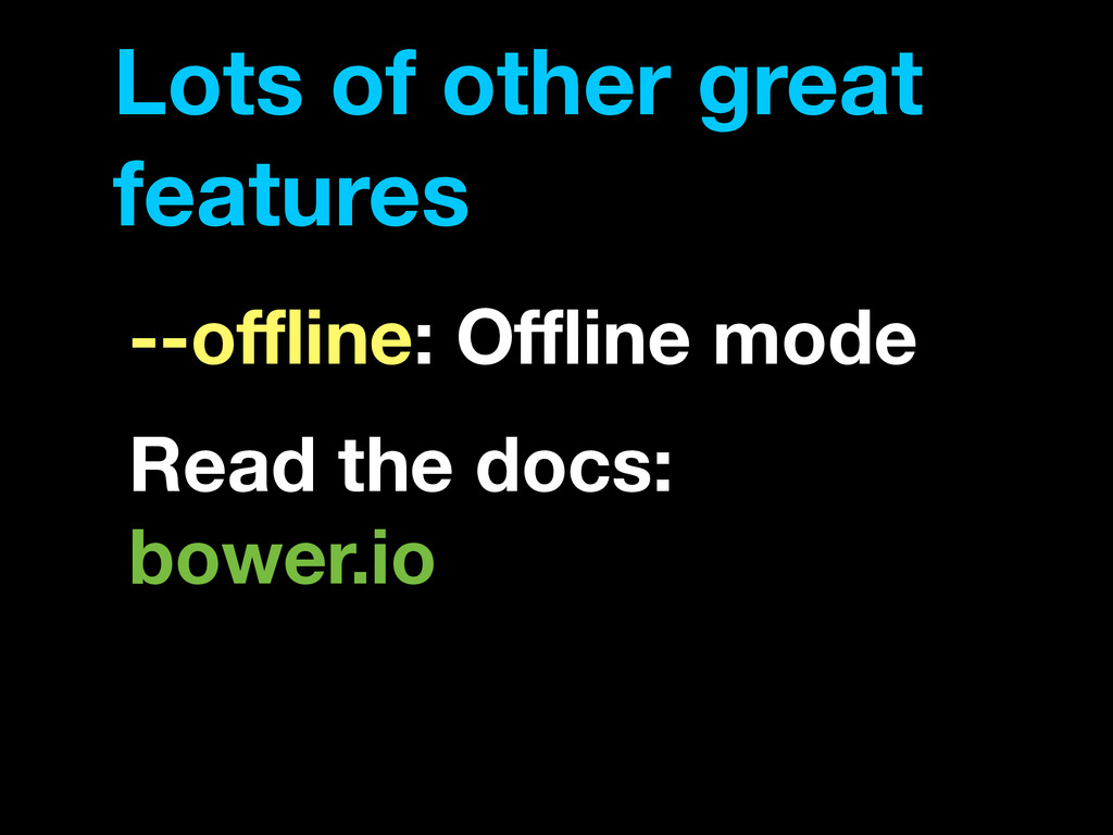 Lots of other great features --offline: Offline mod...