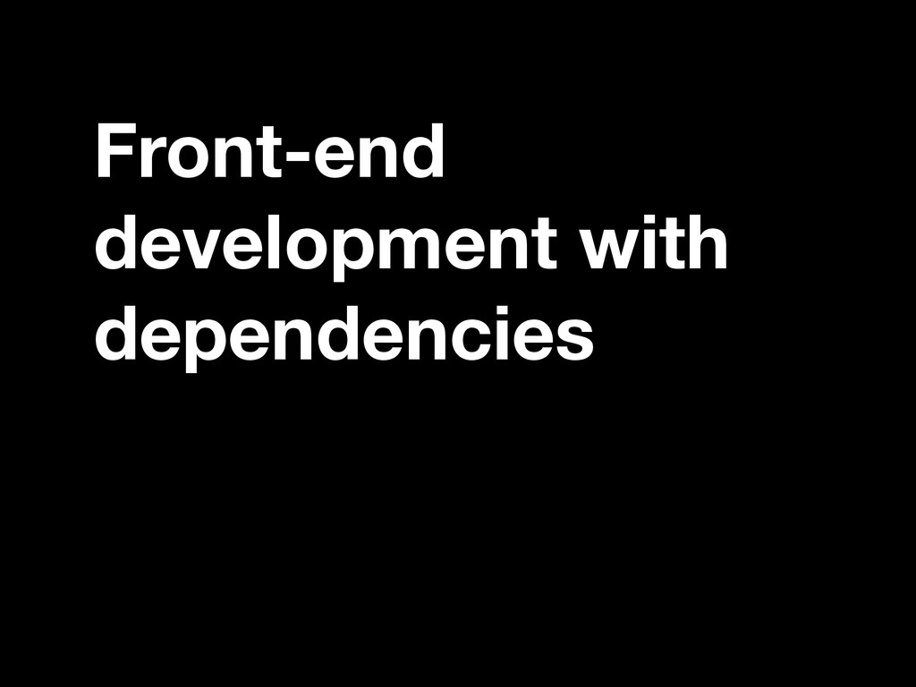 Front-end development with dependencies