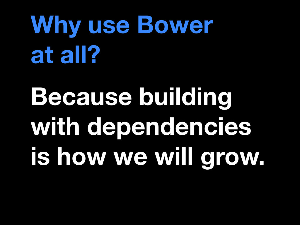Why use Bower  at all? Because building with d...