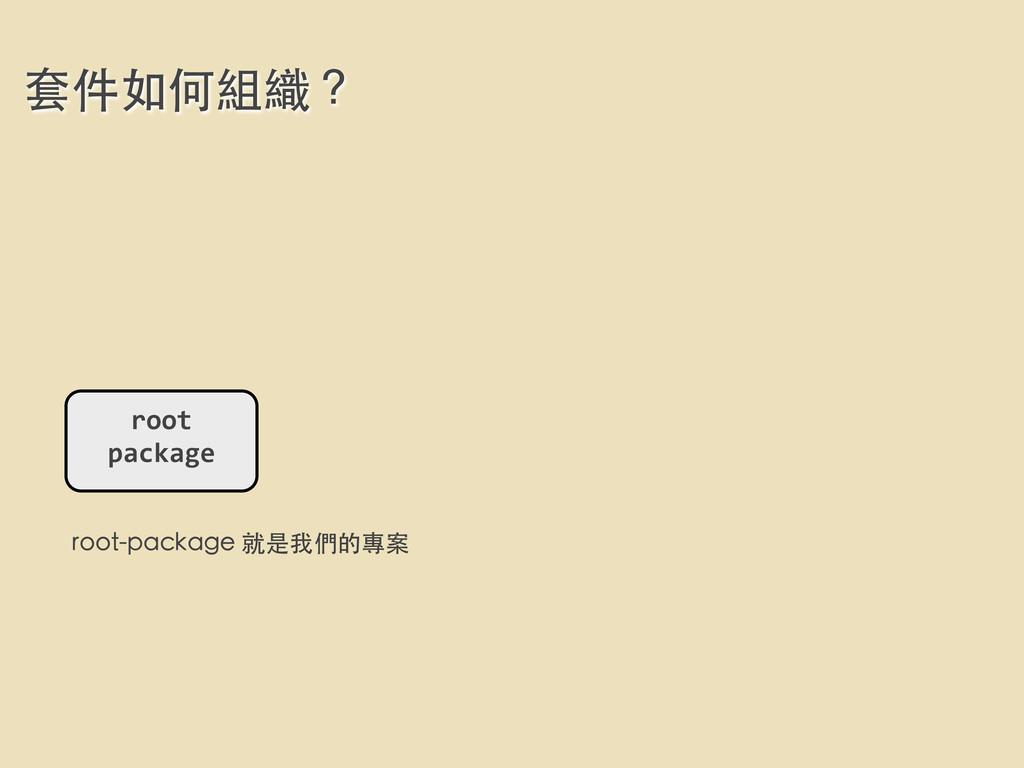 套件如何組織? root  package root-package 就是我們的專案